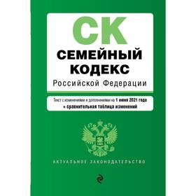 Семейный кодекс Российской Федерации. Текст с изменениями и дополнениями на 1 июня 2021 года (+ сравнительная таблица изменений)