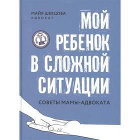Мой ребенок в сложной ситуации: советы мамы-адвоката; авт. Шевцова