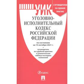 Уголовно-исполнительный кодекс Российской Федерации по состоянию на 15 октября 2021 года. Путеводитель по судебной практике и сравнительная таблица последних изменений
