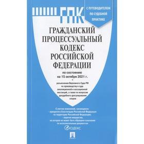 Гражданский процессуальный кодекс Российской Федерации по состоянию на 15 октября 2021 года с таблицей изменений. Путеводителем по судебной практике