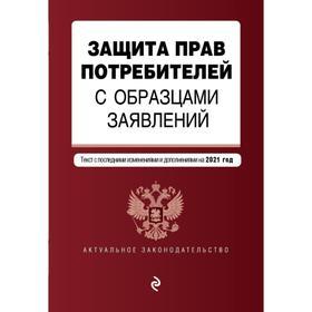 Защита прав потребителей с образцами заявлений. Текст с изменениями и дополнениями на 2021 г.