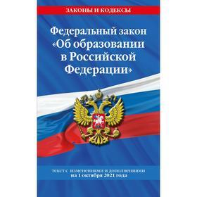 Федеральный закон «Об образовании в Российской Федерации»: с дополнениями на 1 октября 2021 г