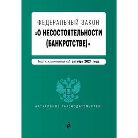 Федеральный закон О несостоятельности «(банкротстве)». Текст с изменениями на 1 октября 2021 г.