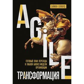 Agile-трансформация. Готовый план перехода к гибкой бизнес-модели организации. Хейворд С.