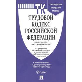 Трудовой кодекс РФ по состоянию на 15.11.21 г., путеводитель по судебной практике и сравнительная таблица