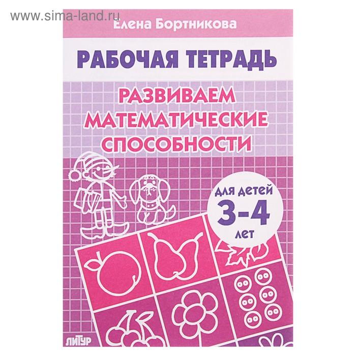 """Рабочая тетрадь """"Развиваем математические способности"""" 3-4 лет. Автор: Бортникова Е."""