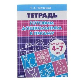 Рабочая тетрадь для детей 4-7 лет «Готовим дошкольника к письму». Ткаченко Т. А.