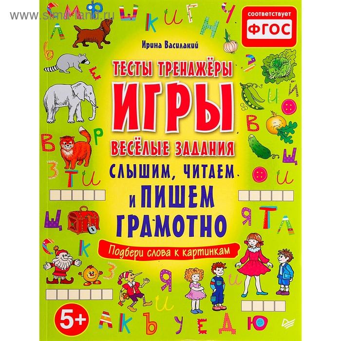 Слышим, читаем и пишем грамотно. Тесты, тренажёры, игры, весёлые задания 5+ . Автор: Василакий И.Р.