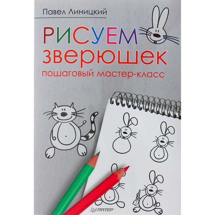 Рисуем зверюшек: пошаговый мастер-класс 5+ . Автор: Линицкий П.С.