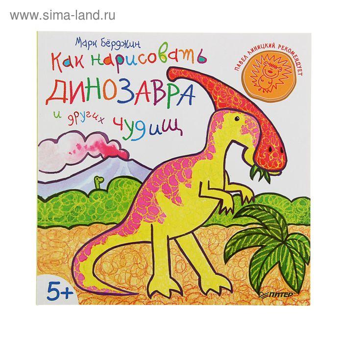 Как нарисовать динозавра и других чудищ. 5+. Автор: Бёрджин М.