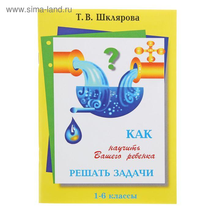 Как научить ребенка решать задачи 1-6 классы. Автор: Шклярова Т.В.
