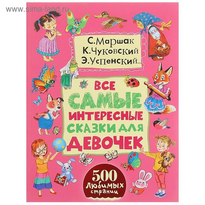 Все самые интересные сказки для девочек. Автор: Маршак С.Я., Сутеев В.Г., Чуковский К.И., Успенский Э.