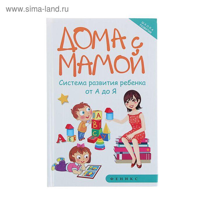 Дома с мамой: система развития ребенка от А до Я. Автор: Суздалева М.